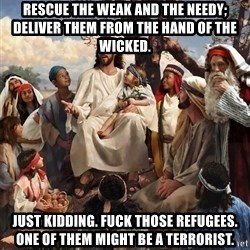 storytime jesus - Rescue the weak and the needy; deliver them from the hand of the wicked. Just kidding. Fuck those refugees. One of them might be a terrorist.