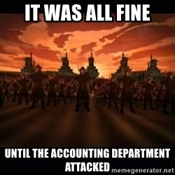 until the fire nation attacked. - It was all fine until the accounting department attacked