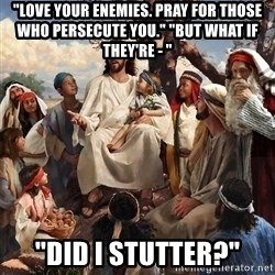 "storytime jesus - ""LOVE YOUR ENEMIES. PRAY FOR THOSE WHO PERSECUTE YOU."" ""BUT WHAT IF THEY'RE - "" ""DID I STUTTER?"""