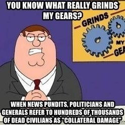 "Grinds My Gears Peter Griffin - You know what really grinds my gears? When news pundits, politicians and generals refer to hundreds of thousands of dead civilians as ""collateral damage"""