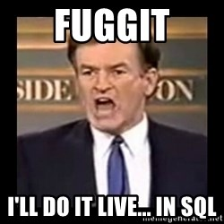 Fuck it meme - Fuggit I'll do it live... in SQL