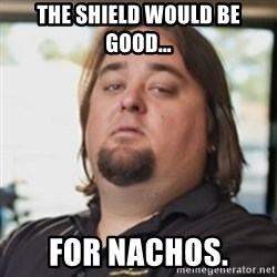 chumlee - The shield would be good... For nachos.
