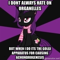 Sane my little pony Fan - i dont always hate on organelles  but when i do its the golgi apparatus for causing Achondrogenesis