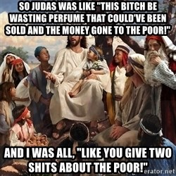 "storytime jesus - So Judas was like ""This Bitch be wasting perfume that could've been sold and the Money Gone to the Poor!"" And I was all, ""Like You give two shits about the poor!"""