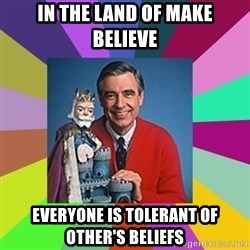 mr rogers  - in the land of make believe everyone is tolerant of other's beliefs