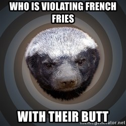 Fearless Honeybadger - who is violating french fries with their butt