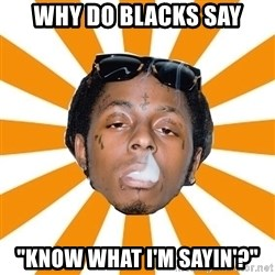 "Lil Wayne Meme - Why do blacks say ""Know what i'm sayin'?"""