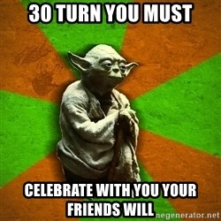 Yoda Advice  - 30 turn you must celebrate with you your friends will