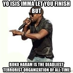 Imma Let you finish kanye west - YO ISIS IMMA LET YOU FINISH BUT BOKO HARAM IS THE DEADLIEST TERRORIST ORGANIZATION OF ALL TIME