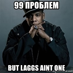 Jay Z problem - 99 ПРОБЛЕМ BUT LAGGS AINT ONE