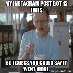 so i guess you could say things are getting pretty serious - My InstaGram post got 12 likes So I guess you could say it went viral.