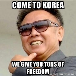 Kim Jong Il - Come to Korea We give you tons of freedom