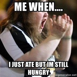 Screaming Fatty - me when.... i just ate but im still hungry