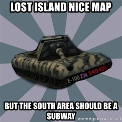 TERRIBLE E-100 DRIVER - Lost Island nice map but the south area should be a subway