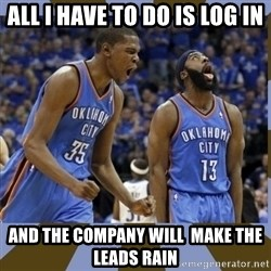 Durant & James Harden - All I have to do is log in and the company will  make the leads rain