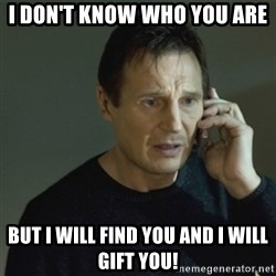 I don't know who you are... - I don't know who you are but i will find you and i will Gift you!