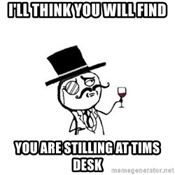Posh meme - I'll Think you will find you are stilling at Tims desk