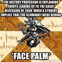 History Major Heraldic Beast - The History professor is explaining events leading up to the Great Recession of 2008. When a student implies that the Illuminati were behind it. *Face Palm*