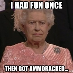 the queen olympics - I had fun once then got ammoracked...