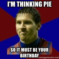 Lionel Messi - I'm thinking Pie So it must be your birthday