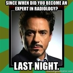 Tony Stark iron - Since when did you become an expert in radiology? Last night.