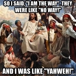 "storytime jesus - So I said, ""I am The Way"". They were like ""No way!"" and I was like ""Yahweh!"""
