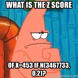 Patrick Wtf? - What is the Z score  of X=453 if N(3467733, 0.2)?