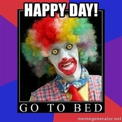 go to bed clown  - happy day!