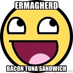 Awesome Smiley - ermagherd bacon tuna sandwich
