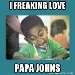 I love coloring kid - I FREAKING LOVE  PAPA JOHNS