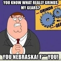 Grinds My Gears Peter Griffin - You know what really grinds my gears? You Nebraska! F*** YOU!