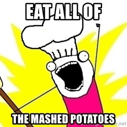 BAKE ALL OF THE THINGS! - Eat all of the mashed potatoes
