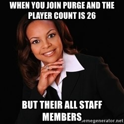 Irrational Black Woman - when you join purge and the player count is 26 but their all staff members
