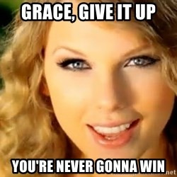 Taylor Swift - Grace, give it up You're never gonna win