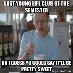 so i guess you could say things are getting pretty serious - Last young life club of the semester  so i guess yo could say it'll be pretty sweet