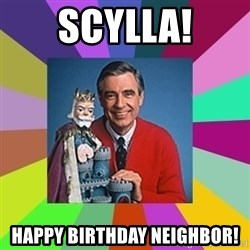 mr rogers  - scylla! Happy birthday neighbor!