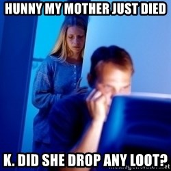 Internet Husband - Hunny My mother just died K. Did she drop any loot?