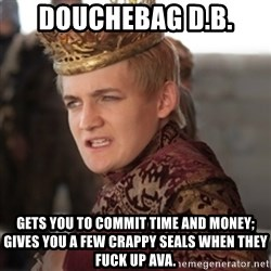 Douchebag Joffrey Baratheon - douchebag D.B. Gets you to commit time and money; Gives you a few crappy seals when they fuck up AVA.