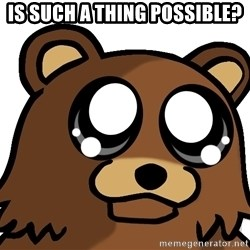 Pedobear Triste - Is such a thing possible?