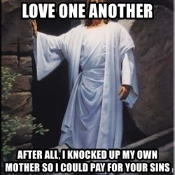 Hell Yeah Jesus - love one another after all, I knocked up my own mother so I could pay for your sins