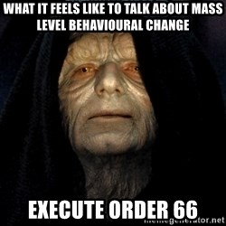 Star Wars Emperor - What it feels like to talk about mass level behavioural change Execute order 66