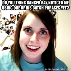 obsessed girlfriend - Do you think Ranger Ray noticed me using one of his catch phrases yet?