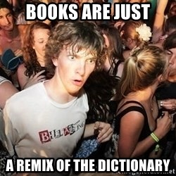 Sudden Realization Ralph - books are just a remix of the dictionary
