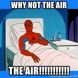 spiderman sick - Why not the air THE AIR!!!!!!!!!!!