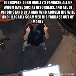 FaggotJosh - Joshspees: Josh Hadley's fanbase, all of whom have social disorders, and all of whom stand by a man who abused his wife and illegally scammed his fanbase out of money