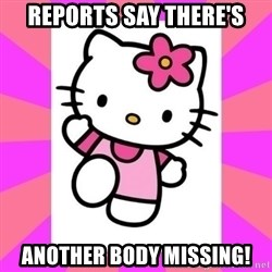 Hello Kitty - Reports say there's another body missing!