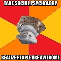 Psychology Student Platypus - Take social psychology realize people are awesome