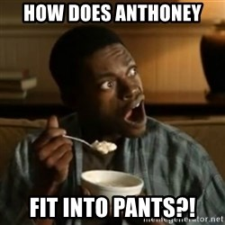 Surprised Black Guy  - How does anthoney fit into pants?!