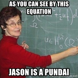 drunk Teacher - As you can see by this equation Jason is a pundai