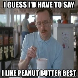 so i guess you could say things are getting pretty serious - I GUESS I'D HAVE TO SAY I LIKE PEANUT BUTTER BEST